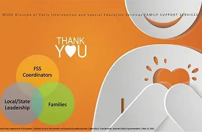 Smiling character with a cut-out heart on orange background that reads: MSDE Division of Early Intervention and Special Education Services, Family Support Services. THANK YOU FSS Coordinators, Local/State Leadership, Families